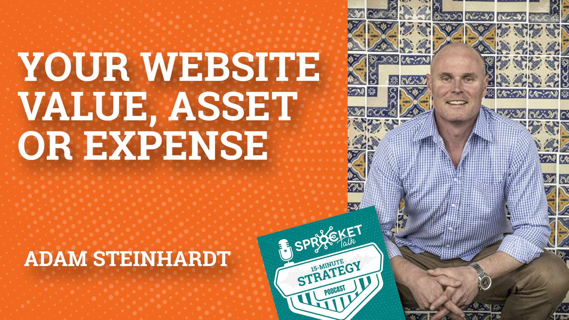 Adam Steinhardt on a Website Mindset Shift of Asset vs Expense