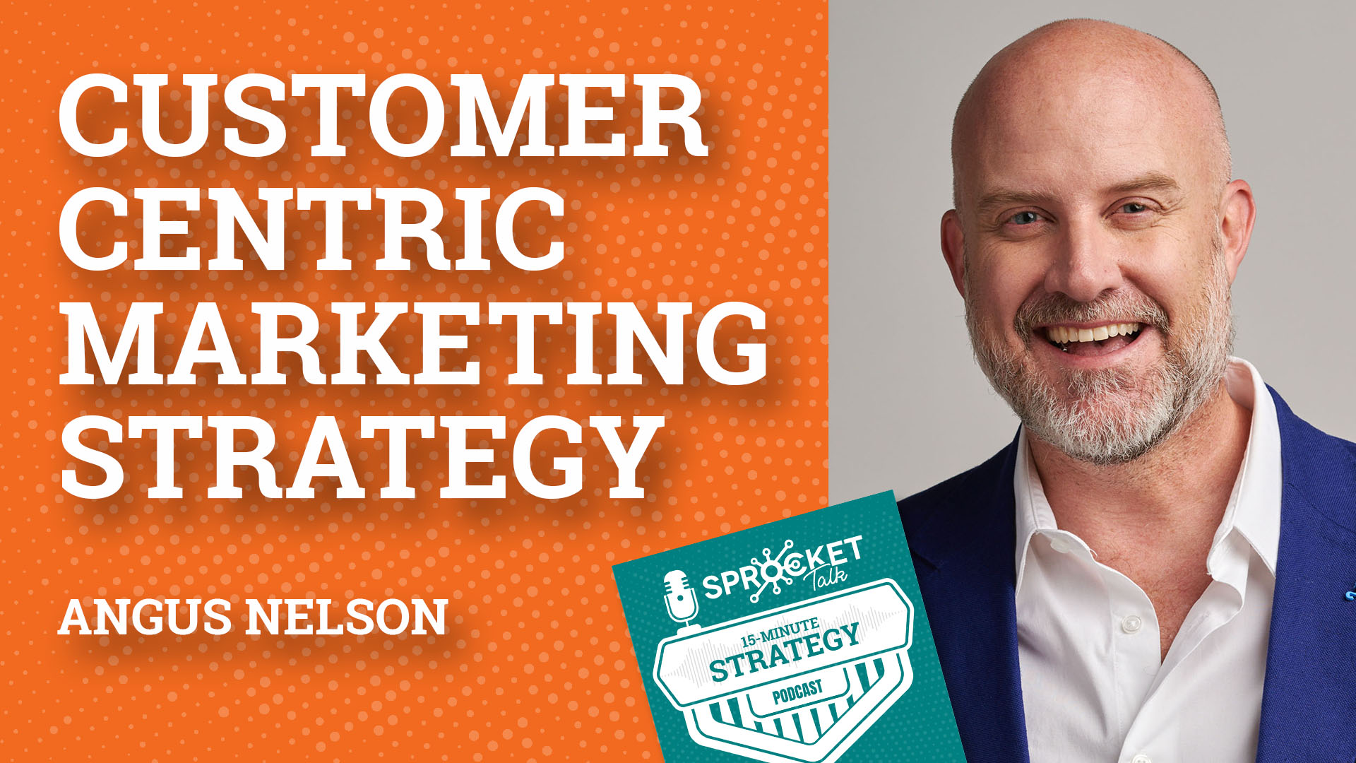 Angus Nelson on a Customer-Centric Marketing Strategy